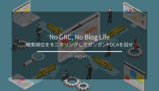 No GRC, No Blog Life 〜検索順位をモニタリングしてガンガンPDCAを回せ